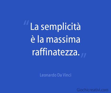 La semplicità è la massima raffinatezza.  Leonardo Da Vinci