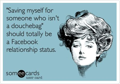 """""""Saving myself for someone who isn't a douchebag"""" should totally be a Facebook relationship status. 