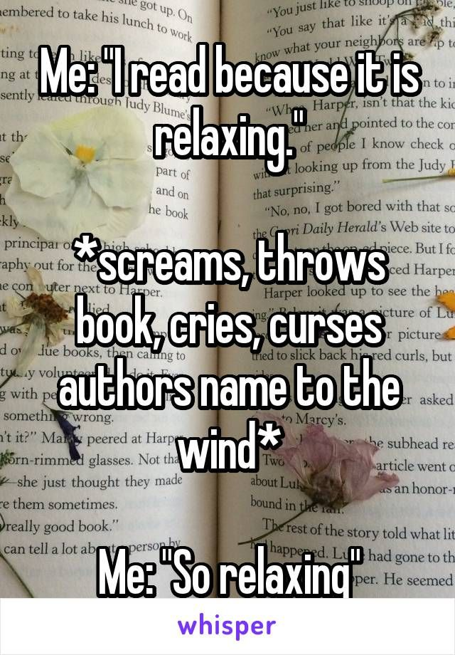 "Me: ""I read because it is relaxing."" *screams, throws book, cries, curses authors name to the wind* Me: ""So relaxing"""