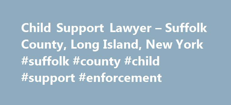 Child Support Lawyer – Suffolk County, Long Island, New York #suffolk #county #child #support #enforcement http://denver.remmont.com/child-support-lawyer-suffolk-county-long-island-new-york-suffolk-county-child-support-enforcement/  # Child Support Lawyer – Suffolk County, Long Island, NY Child Support Attorney Whether you are a parent seeking child support or are facing the reality that you may be required to pay child support, you will benefit from the advice of an experienced child…