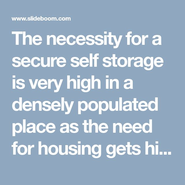 The necessity for a secure self storage is very high in a densely populated place as the need for housing gets higher and higher.
