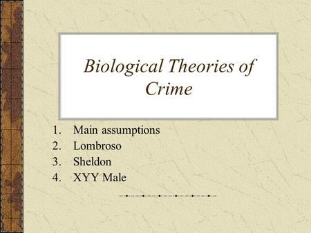 Biological Theories of Crime 1.Main assumptions 2.Lombroso 3.Sheldon 4.XYY Male.