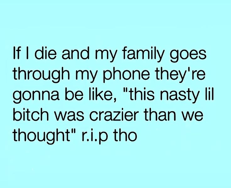 """If I die and my family goes through my phone they're gonna be like, """"this nasty lil bitch was crazier than we thought""""  r.i.p tho"""