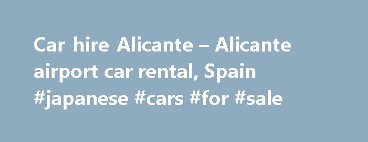 Car hire Alicante – Alicante airport car rental, Spain #japanese #cars #for #sale http://philippines.remmont.com/car-hire-alicante-alicante-airport-car-rental-spain-japanese-cars-for-sale/  #car hire alicante # Car Hire Alicante Car Hire Alicante Alicante city When you re going to visit Alicante make sure to consider employing our Alicante car hire services as your main means of transportation through this very well known tourist destination. Your holiday will surely benefit from having a…