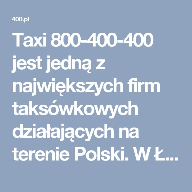 Taxi 800-400-400 jest jedną z największych firm taksówkowych działających na terenie Polski. W Łodzi i okolicach. Przez całą dobę do dyspozycji naszych klientów jest 1200 taksówek osobowych, ponad 100 vanów, 10 bagażówek i 15 kurierów.