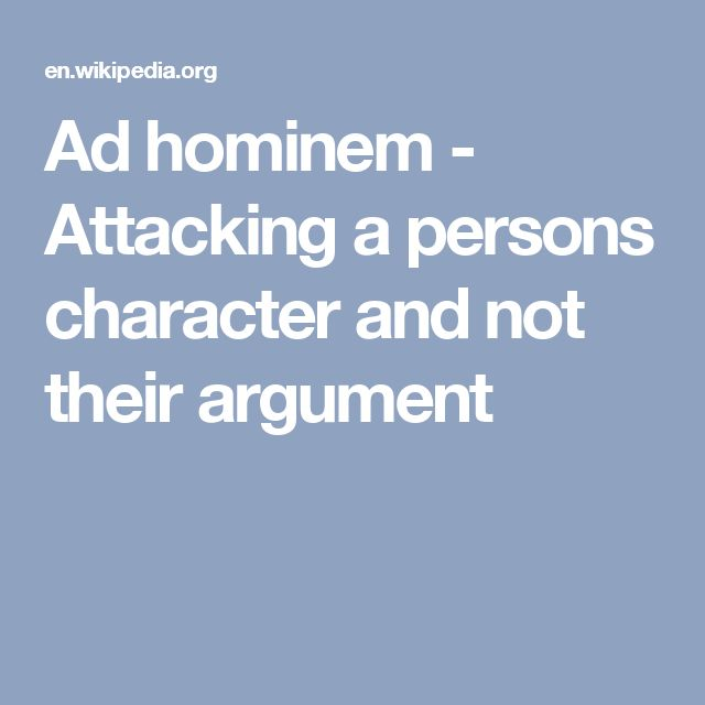Ad hominem - Attacking a persons character and not their argument