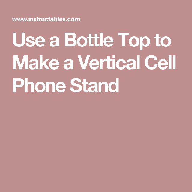 Use a Bottle Top to Make a Vertical Cell Phone Stand