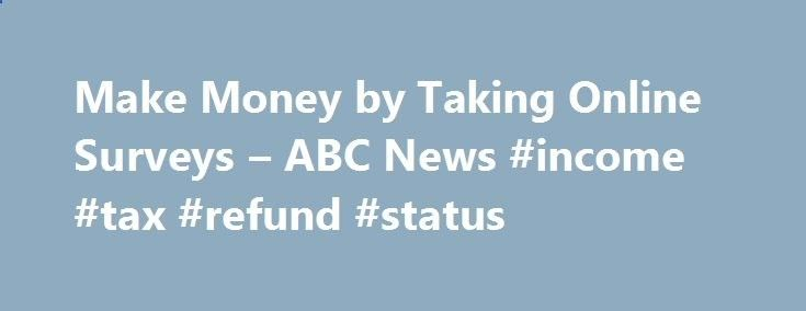 Make Money by Taking Online Surveys – ABC News #income #tax #refund #status income.remmont.co... #online survey income # Sections Shows Local Yahoo!-ABC News Network | 2016 ABC News Internet Ventures. All rights reserved. Make Money by Taking Online Surveys If you have a computer and like giving your opinion, you might want to try doing online surveys from home to make a little extra cash while trying new products. […]