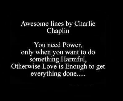 Awesome lines by Charlie Chaplin Yo need Power only when you want to do something harmful otherwise Love is enough to get everything done