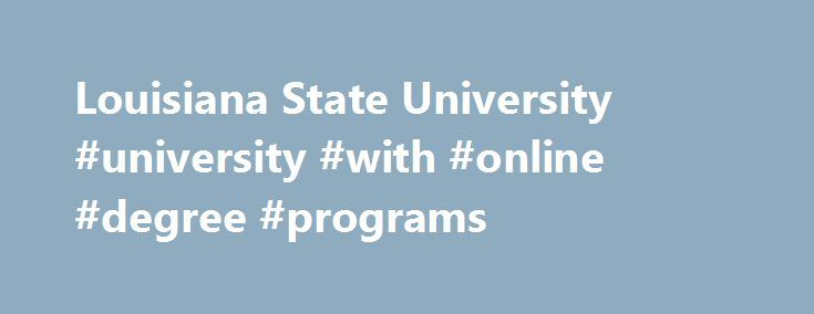 Louisiana State University #university #with #online #degree #programs http://aurora.remmont.com/louisiana-state-university-university-with-online-degree-programs/  # LSU – We Make Your Success a Priority Louisiana State University is extending its reach beyond Baton Rouge and adding to its long history of academic excellence by offering innovative master's degree programs online. Choose from several programs that will rigorously prepare you for success in today's competitive global market…