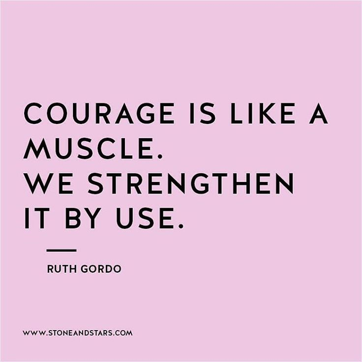 Courage is like a muscle.