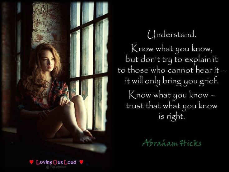 Understand. Know what you know, but don't try to explain it to those who cannot hear it – it will only bring you grief. Know what you know – trust that what you know is right.