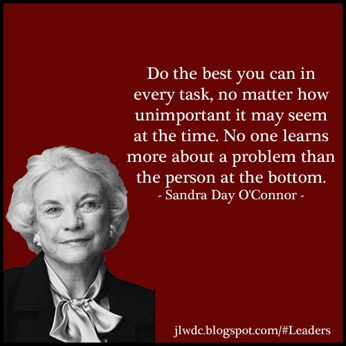 """""""Do the best you can in every task, no matter how unimportant it may seem at the time. No one learns more about a problem than the person at the bottom."""" - Sandra Day O'Connor, Junior League of Phoenix"""