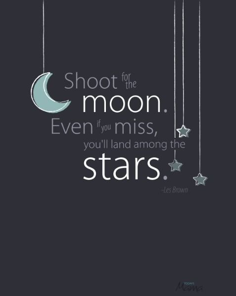 """""""Shoot for the moon. Even if you miss, you'll land among the stars."""""""