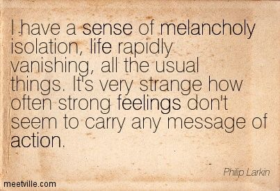 I have a sense of melancholy isolation, life rapidly vanishing, all the usual things. It's very strange how often strong feelings don't seem to carry any message of action. Philip Larkin