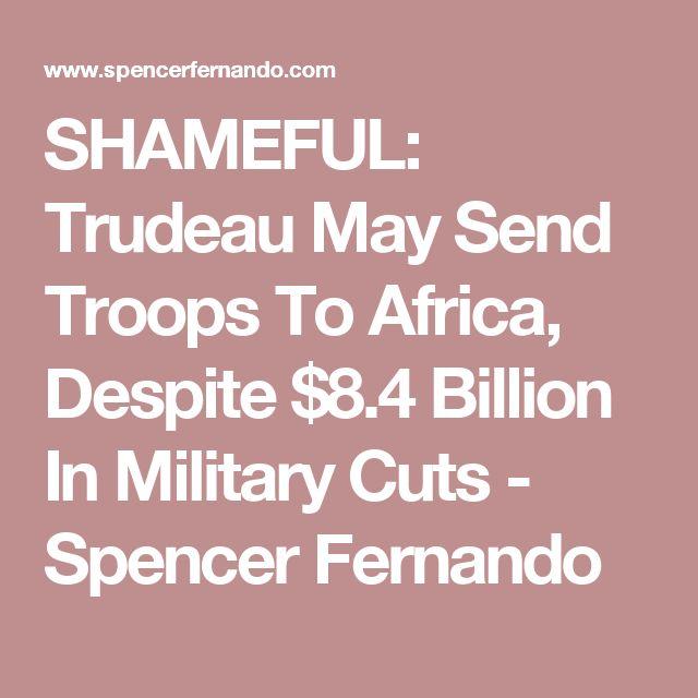 SHAMEFUL: Trudeau May Send Troops To Africa, Despite $8.4 Billion In Military Cuts - Spencer Fernando