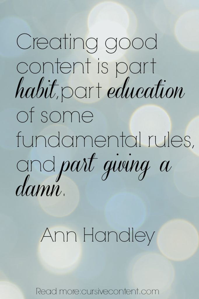 Creating good content is part habit, part education of some fundamental rules,  and part giving a damn. Ann Handley