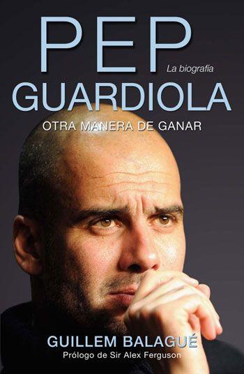 'Pep Guardiola. Otra manera de ganar', de Guillem Balagué. Editorial Córner, septiembre 2013. Relato biográfico de Pep Guardiola.