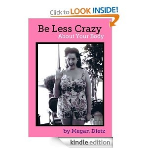 """""""Be Less Crazy About Your Body"""" by Megan Dietz. This Kindle e-book is short, maybe 50 pages, and only costs $2.99, and it's WONDERFUL. Dietz is hilarious, recounting her adventures in being a beauty pageant participant, despite not being the pageant """"type,"""" and encouraging her readers to take a step back from crazy emotion and learn to view themselves and the world rationally---to be less crazy so they can be more of whatever they want to be!"""