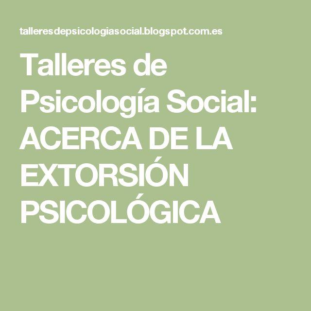 Talleres de Psicología Social: ACERCA DE LA EXTORSIÓN PSICOLÓGICA