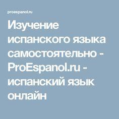 Изучение испанского языка самостоятельно - ProEspanol.ru - испанский язык онлайн