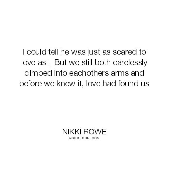 "Nikki Rowe - ""I could tell he was just as scared to love as I, But we still both"". fate, growth, love-quotes, connection, belonging, soul-mate, depth, love, quotes-about-love"