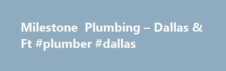 Milestone Plumbing – Dallas & Ft #plumber #dallas http://dallas.remmont.com/milestone-plumbing-dallas-ft-plumber-dallas/  # MILESTONE IS DFW'S #1 PLUMBING EXPERT! CALL NOW! 4 THINGS HOMEOWNERS WANT TO KNOW DOES YOUR HOME HAVE ONE OF THESE ISSUES? CUSTOMER REVIEWS MILESTONE HAS MORE 5 STAR REVIEWS THAN ANY OTHER SERVICE COMPANY IN DFW Milestone Plumbing, Plumbers IN DALLAS & FORT WORTH! Milestone Plumbing is the Dallas & Fort Worth area's most trusted expert Plumber. We specialize in…