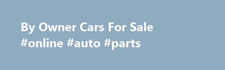 By Owner Cars For Sale #online #auto #parts http://nigeria.remmont.com/by-owner-cars-for-sale-online-auto-parts/  #autos for sale by owner # by owner cars for sale Don t see what you re looking for here? Search the Research Compare section of our site for more information on cars for sale by owner.Find ads for cars for sale by owner on eBay Classifieds (Kijiji). eBay Classifieds is your fast, free and friendly local classifieds site.Used Vehicles for sale by Private Owners. Cars Sale under $…