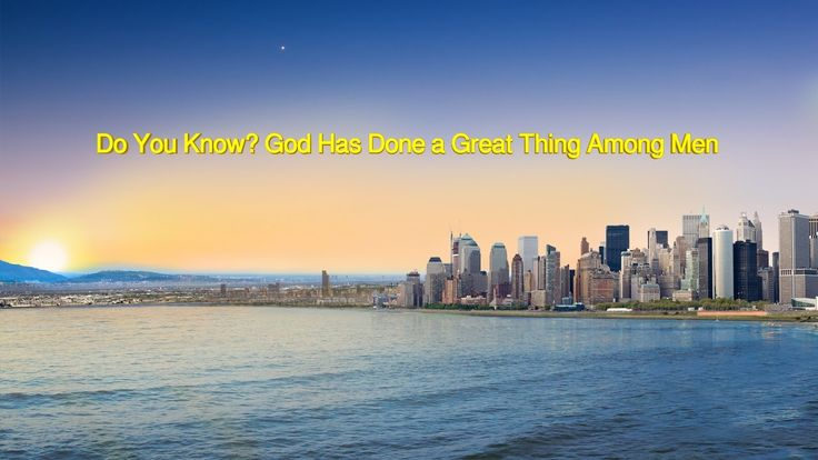 "Almighty God's Word ""Do You Know? God Has Done a Great Thing Among Men"" ..."