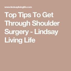 Top Tips To Get Through Shoulder Surgery - Lindsay Living Life