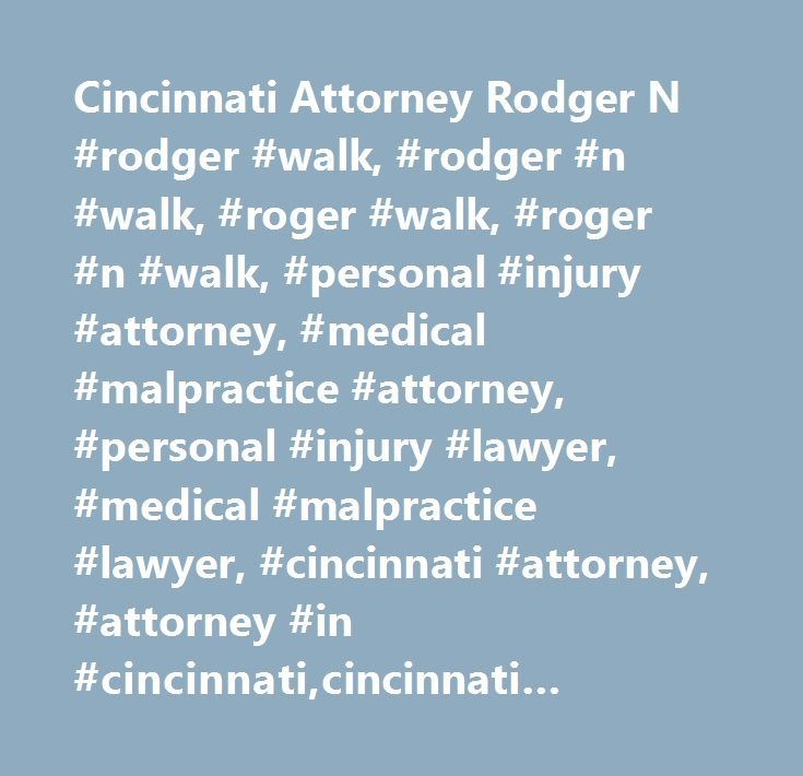 Cincinnati Attorney Rodger N #rodger #walk, #rodger #n #walk, #roger #walk, #roger #n #walk, #personal #injury #attorney, #medical #malpractice #attorney, #personal #injury #lawyer, #medical #malpractice #lawyer, #cincinnati #attorney, #attorney #in #cincinnati,cincinnati #lawyer, #attorney #at #law, #commercial #litigation, #family #law, #alternative #dispute #resolution…