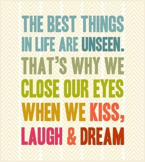 The best things in Life are Unseen. That's why we Close our Eyes when we Kiss, Laugh & Dream! Just....close your eyes <3 #quotes #sayings #inspiration #motivation #word_art #kiss #laugh #dream