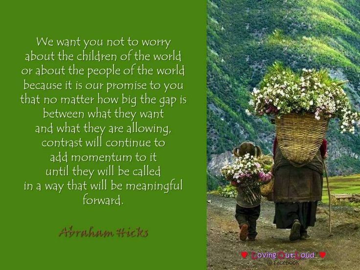 We want you not to worry  about the children of the world  or about the people of the world  because it is our promise to you  that no matter how big the gap is  between what they want  and what they are allowing,  contrast will continue to  add momentum to it  until they will be called  in a way that will be meaningful  forward.