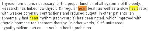 "Heart beat and hypothyroidism: ""Thyroid hormone is necessary for the proper function of all systems of the body. Research has linked low thyroid & irregular heart beat, as well as a slow heart rate, with weaker coronary contractions and reduced output. In other patients, an abnormally fast heart rhythm (tachycardia) has been noted, which improved with thyroid hormone replacement therapy. In other words, if left untreated, hypothyroidism can cause serious health problems."""
