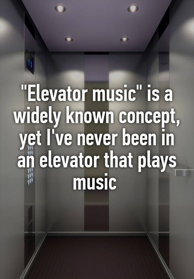 """""Elevator music"" is a widely known concept, yet I've never been in an elevator that plays music """