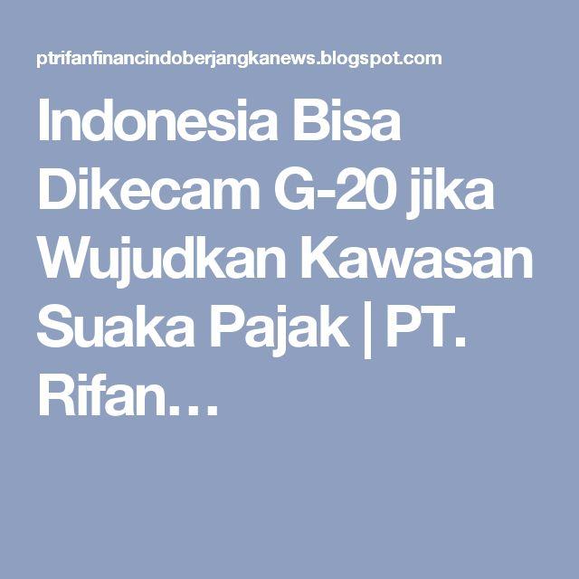 Indonesia Bisa Dikecam G-20 jika Wujudkan Kawasan Suaka Pajak   PT. Rifan…