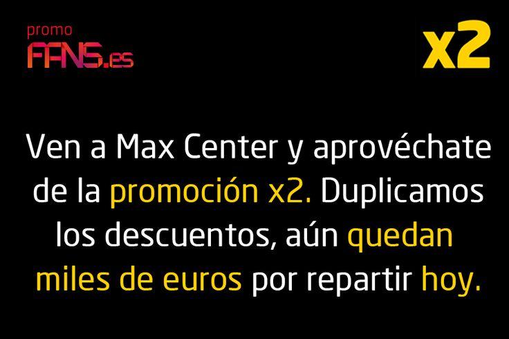 Ven a Max Center y aprovéchate de la promoción X2. Duplicamos los descuentos, aún nos quedan miles de euros por repartir hoy