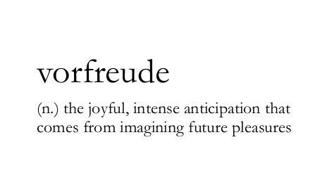 "Vorfreude (n) ""the joyful, intense anticipation that comes from imagining future pleasures."" I love that there's a word for this! :-D"