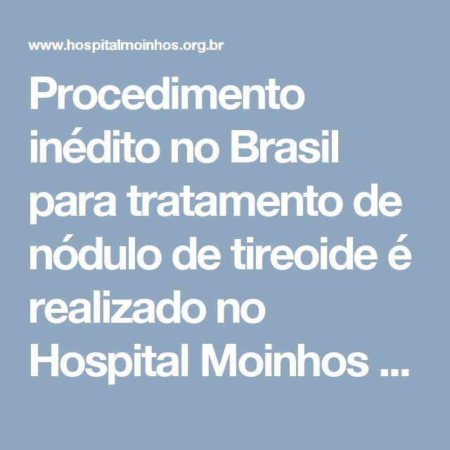 Procedimento inédito no Brasil para tratamento de nódulo de tireoide é realizado no Hospital Moinhos de Vento - Hospital Moinhos de Vento