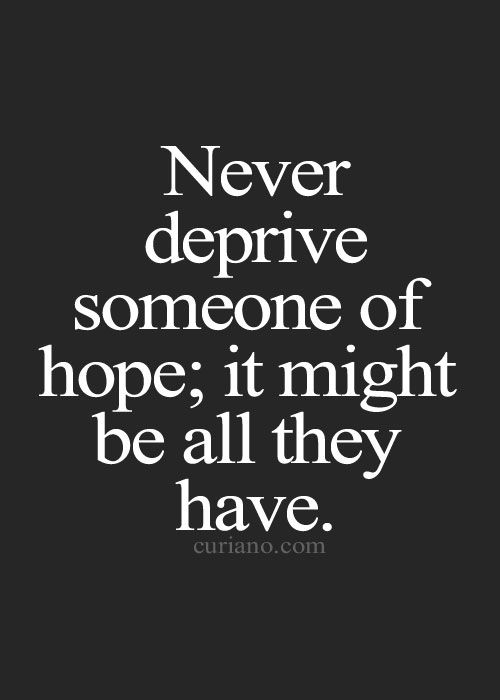 For some people hope is everything. So keep it alive instead of crushing it as it will help them achieve their dreams.