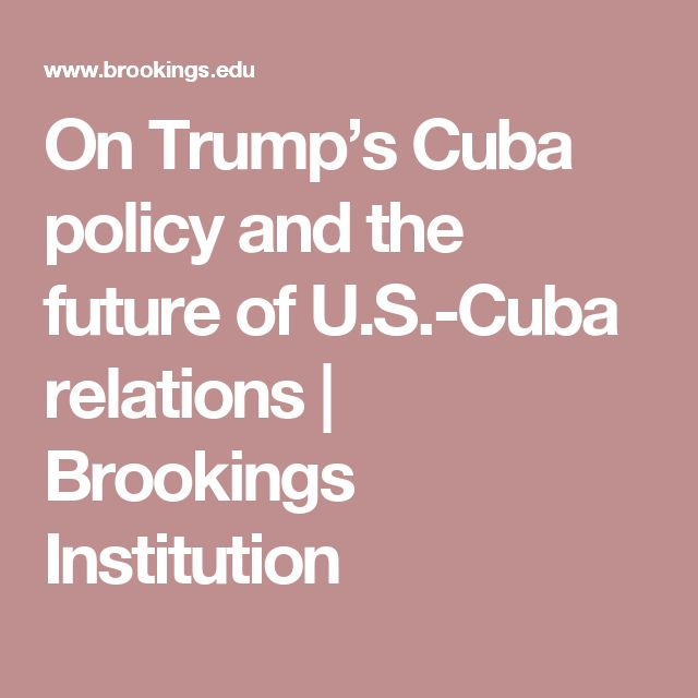 On Trump's Cuba policy and the future of U.S.-Cuba relations   Brookings Institution