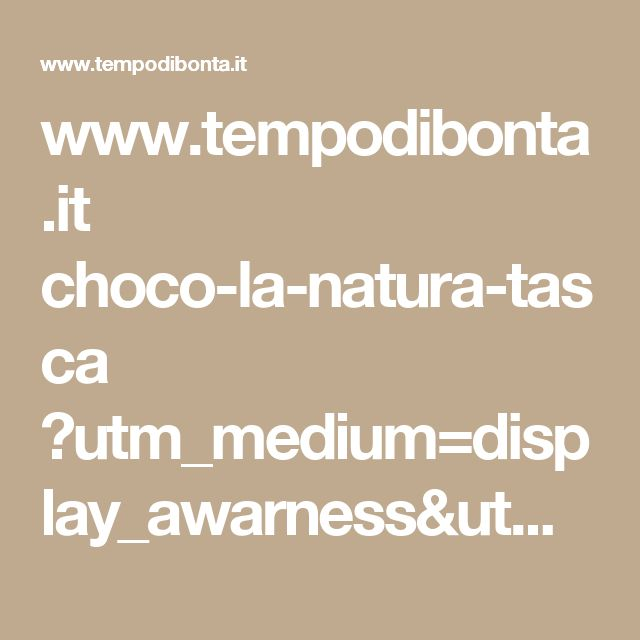 www.tempodibonta.it choco-la-natura-tasca ?utm_medium=display_awarness&utm_source=amnet&utm_campaign=chocoand_102017