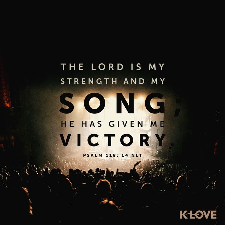 K-LOVE's Verse of the Day. The Lord is my strength and my song; he has given me victory. Psalm 118:14 NLT