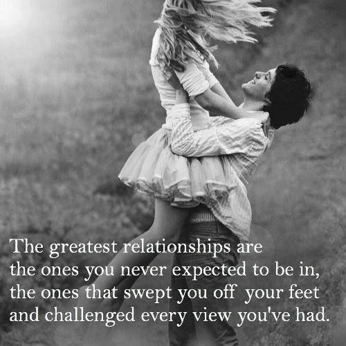 The greatest relationships are the ones you never expected to be in, the ones that swept you off your feet and challenged every view you've had.