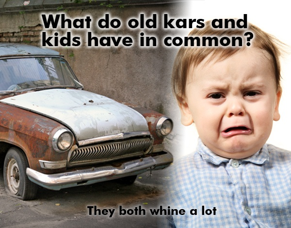 what do old kars and kids have in common they both whine alot