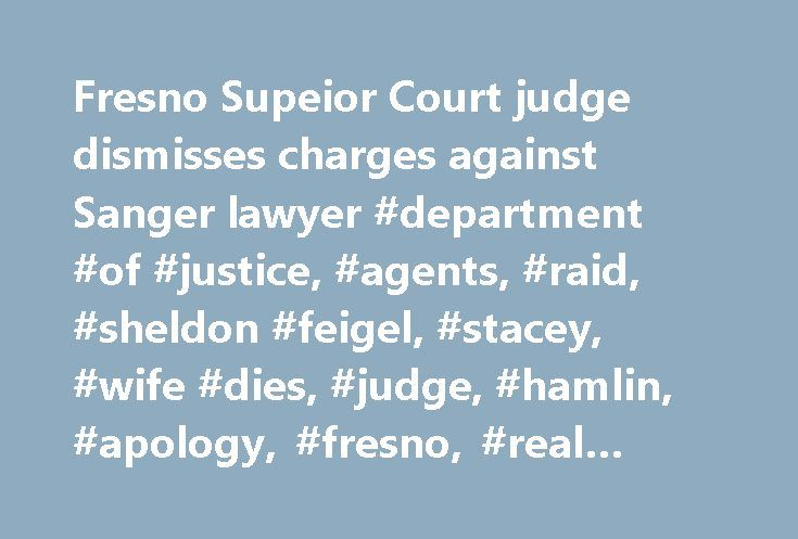 Fresno Supeior Court judge dismisses charges against Sanger lawyer #department #of #justice, #agents, #raid, #sheldon #feigel, #stacey, #wife #dies, #judge, #hamlin, #apology, #fresno, #real #estate #fraud, #statewide http://spain.remmont.com/fresno-supeior-court-judge-dismisses-charges-against-sanger-lawyer-department-of-justice-agents-raid-sheldon-feigel-stacey-wife-dies-judge-hamlin-apology-fresno-real-estate/  Sheldon Feigel, left, and wife Stacey Feigel. A Fresno judge dismiss fraud…