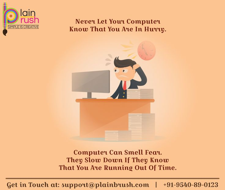 NEVER LET YOUR COMPUTER KNOW THAT YOU ARE IN HURRY. COMPUTER CAN SMELL FEAR. THEY SLOW DOWN IF THEY KNOW THAT YOU ARE RUNNING OUT OF TIME.  Enquire Us: +91 - 9540890123  support@plainbrush.com  https://plainbrush.com/  #plainbrush #logo #graphic #design #creative #photography #logodesign #brush #designcompany #creativeteam #logoagency #3danimation #imagine #ideate #plan #create #designer