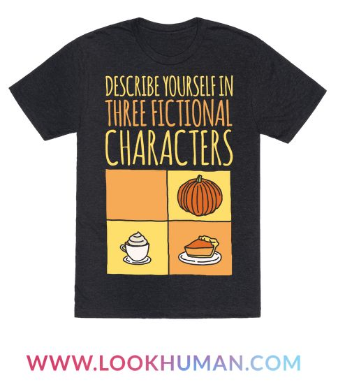 Describe yourself using three fictional characters. I can't think of any except for anything pumpkin related. Show off how much pumpkins are a part of you this fall with this funny, fall, meme, pumpkin shirt!