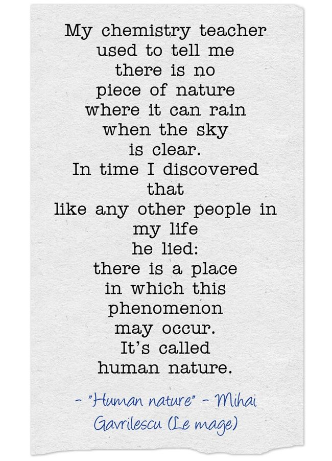 My chemistry teacher used to tell me there is no piece of nature where it can rain when the sky is clear. In time I discovered that like any other people in my life he lied: there is a place in which this phenomenon may occur. It's called human nature.