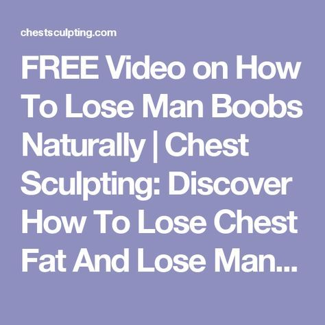 FREE Video on How To Lose Man Boobs Naturally | Chest Sculpting: Discover How To Lose Chest Fat And Lose Man Boobs, While Also Burning Body Fat, Growing Muscle, And Sculpting An Unstoppable, Masculine Chest And Overall Physique